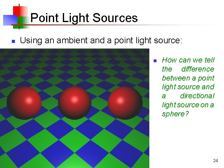 Point Light Sources n Using an ambient and a point light source: n How