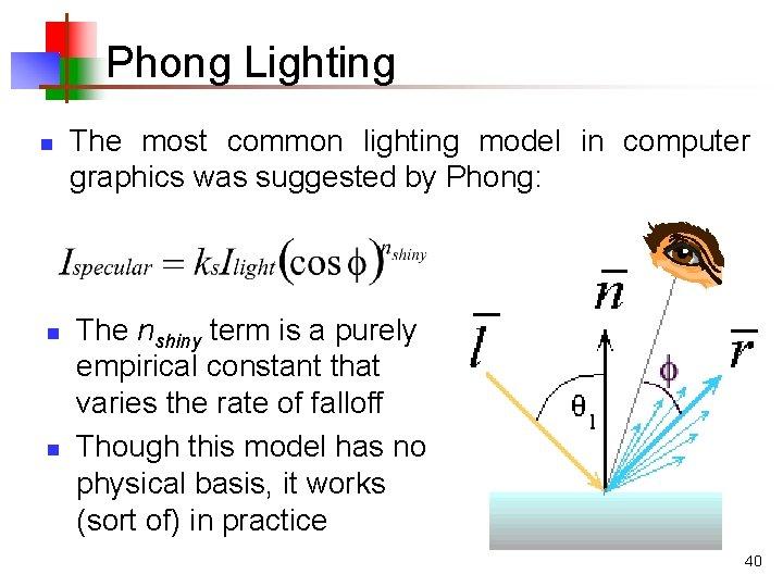 Phong Lighting n n n The most common lighting model in computer graphics was