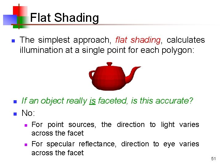 Flat Shading n n n The simplest approach, flat shading, calculates illumination at a