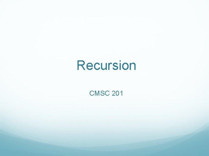 Recursion CMSC 201