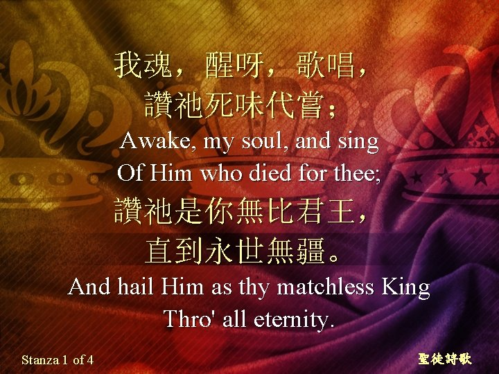 我魂,醒呀,歌唱, 讚祂死味代嘗; Awake, my soul, and sing Of Him who died for thee; 讚祂是你無比君王,