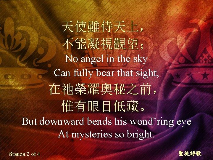 天使雖侍天上, 不能凝視觀望; No angel in the sky Can fully bear that sight, 在祂榮耀奧秘之前, 惟有眼目低藏。