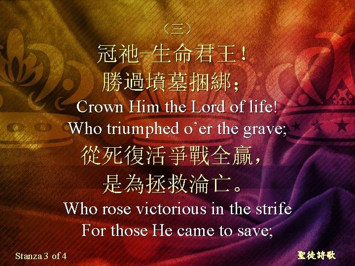 (三) 冠祂-生命君王! 勝過墳墓捆綁; Crown Him the Lord of life! Who triumphed o'er the grave;