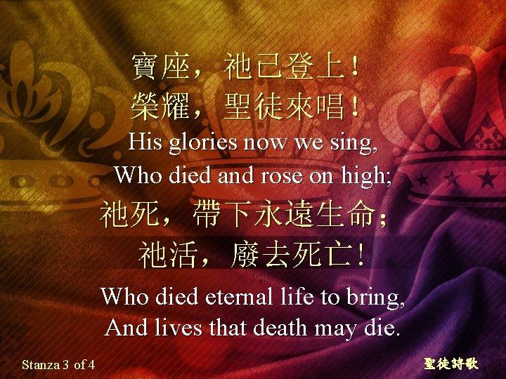 寶座,祂已登上! 榮耀,聖徒來唱! His glories now we sing, Who died and rose on high; 祂死,帶下永遠生命;