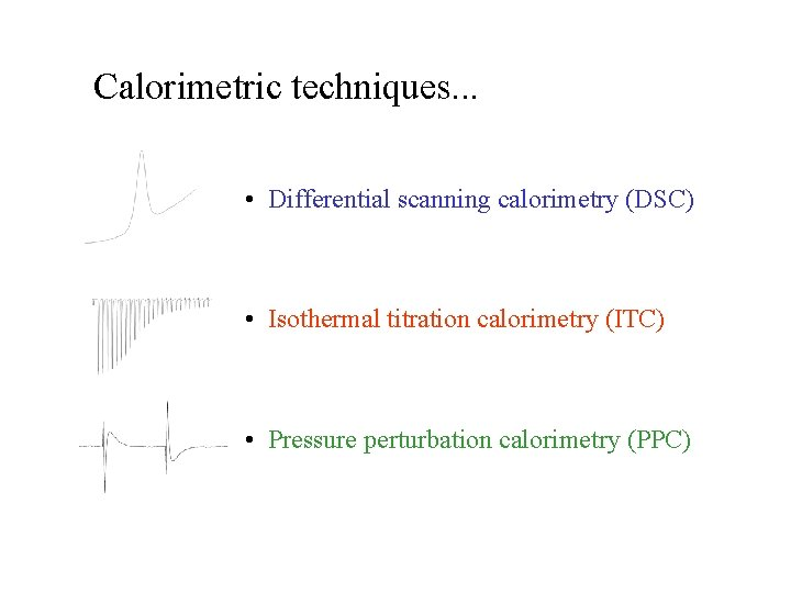 Calorimetric techniques. . . • Differential scanning calorimetry (DSC) • Isothermal titration calorimetry (ITC)