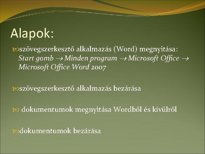 Alapok: szövegszerkesztő alkalmazás (Word) megnyitása: Start gomb Minden program Microsoft Office Word 2007 szövegszerkesztő