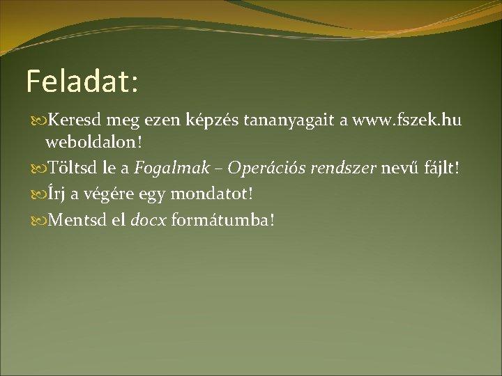 Feladat: Keresd meg ezen képzés tananyagait a www. fszek. hu weboldalon! Töltsd le a