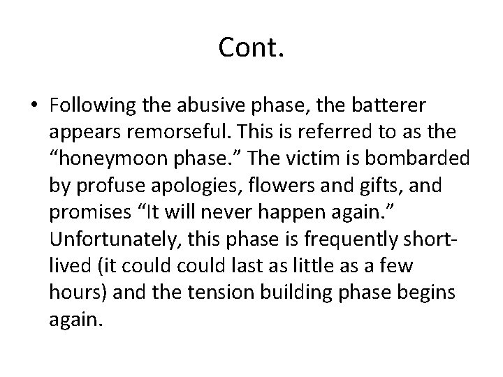 Cont. • Following the abusive phase, the batterer appears remorseful. This is referred to