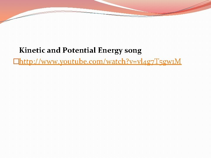 Kinetic and Potential Energy song �http: //www. youtube. com/watch? v=vl 4 g 7 T