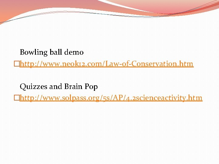 Bowling ball demo �http: //www. neok 12. com/Law-of-Conservation. htm Quizzes and Brain Pop �http: