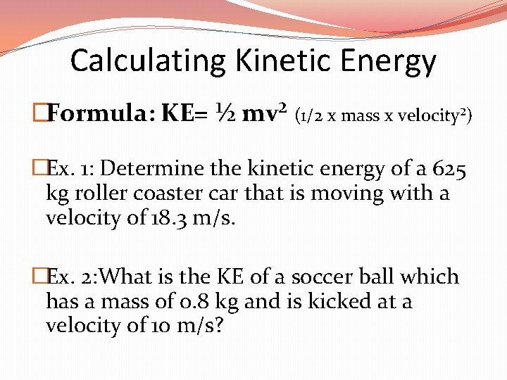 Calculating Kinetic Energy �Formula: KE= ½ mv² (1/2 x mass x velocity²) �Ex. 1: