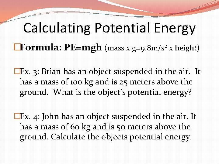 Calculating Potential Energy �Formula: PE=mgh (mass x g=9. 8 m/s² x height) �Ex. 3: