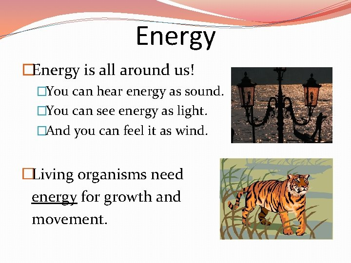 Energy �Energy is all around us! �You can hear energy as sound. �You can