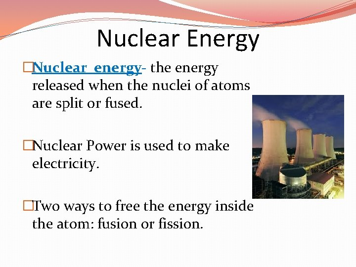 Nuclear Energy �Nuclear energy- the energy released when the nuclei of atoms are split