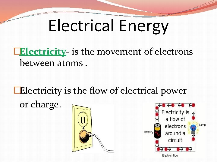 Electrical Energy �Electricity- is the movement of electrons between atoms. �Electricity is the flow