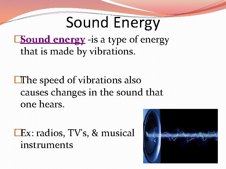 Sound Energy �Sound energy -is a type of energy that is made by vibrations.