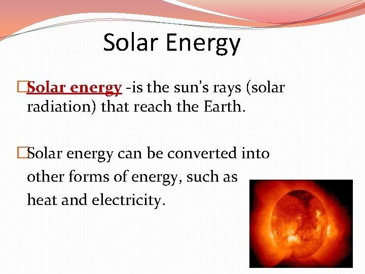 Solar Energy �Solar energy -is the sun's rays (solar radiation) that reach the Earth.