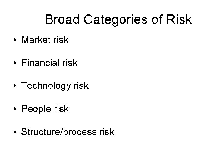 Broad Categories of Risk • Market risk • Financial risk • Technology risk •