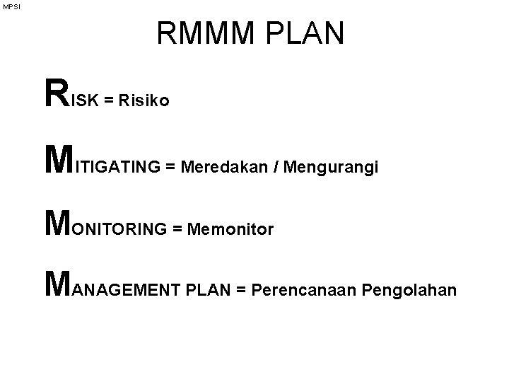 MPSI RMMM PLAN RISK = Risiko MITIGATING = Meredakan / Mengurangi MONITORING = Memonitor