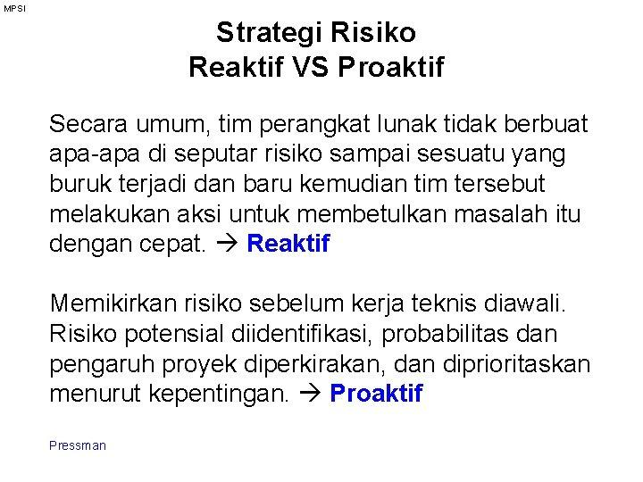 MPSI Strategi Risiko Reaktif VS Proaktif Secara umum, tim perangkat lunak tidak berbuat apa-apa