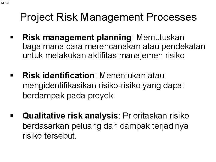MPSI Project Risk Management Processes § Risk management planning: Memutuskan bagaimana cara merencanakan atau
