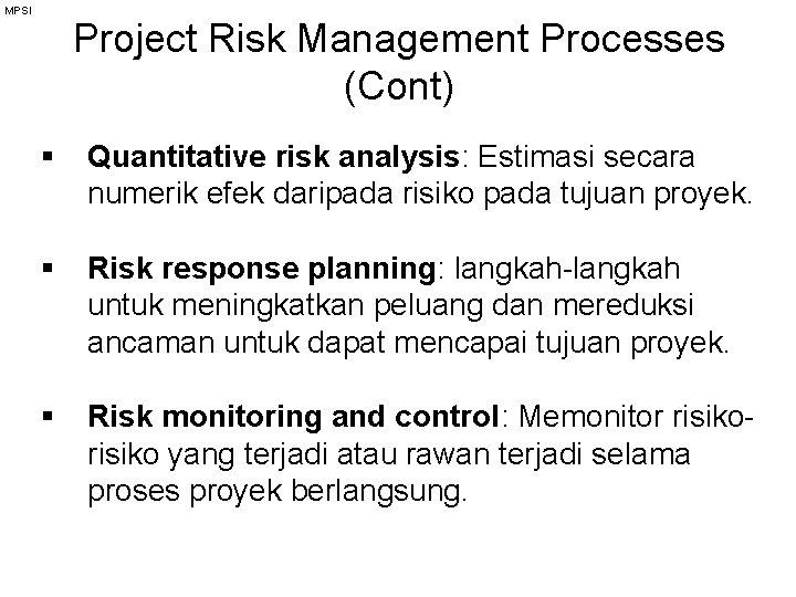 MPSI Project Risk Management Processes (Cont) § Quantitative risk analysis: Estimasi secara numerik efek