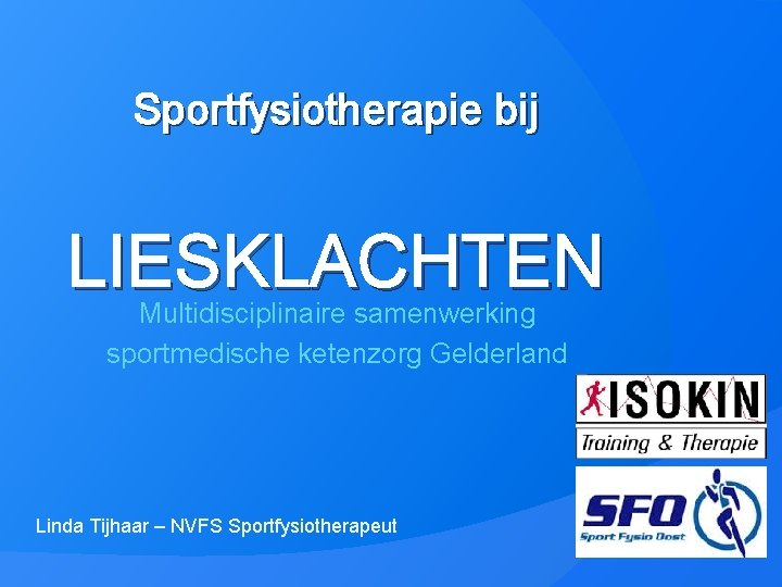 Sportfysiotherapie bij LIESKLACHTEN Multidisciplinaire samenwerking sportmedische ketenzorg Gelderland Linda Tijhaar – NVFS Sportfysiotherapeut
