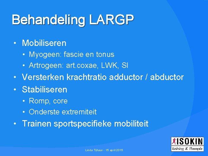Behandeling LARGP • Mobiliseren • Myogeen: fascie en tonus • Artrogeen: art. coxae, LWK,