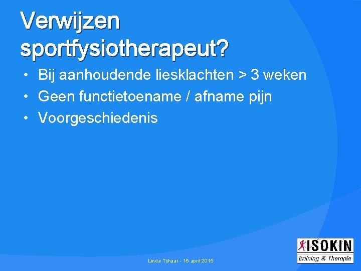 Verwijzen sportfysiotherapeut? • Bij aanhoudende liesklachten > 3 weken • Geen functietoename / afname