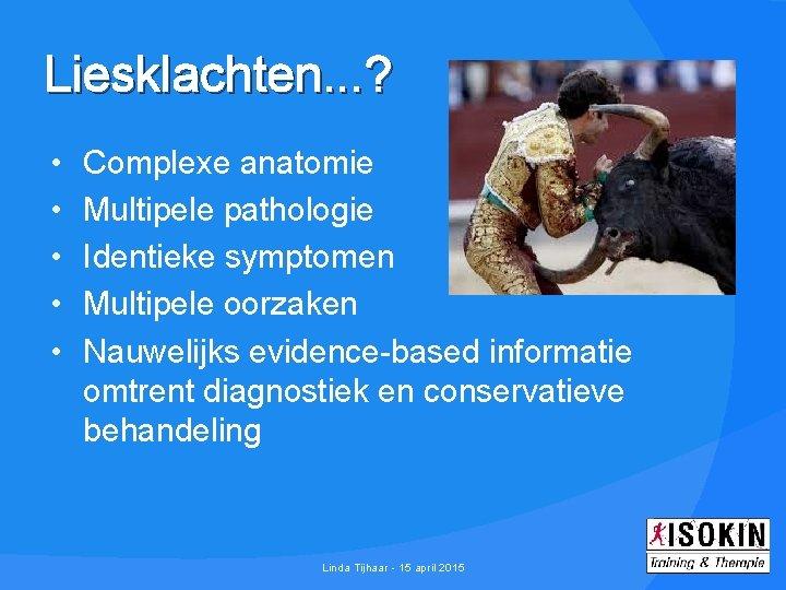 Liesklachten. . . ? • • • Complexe anatomie Multipele pathologie Identieke symptomen Multipele