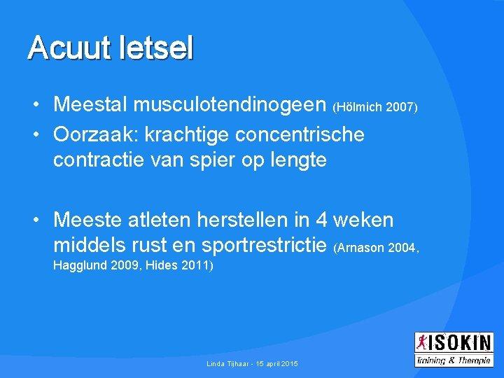 Acuut letsel • Meestal musculotendinogeen (Hölmich 2007) • Oorzaak: krachtige concentrische contractie van spier