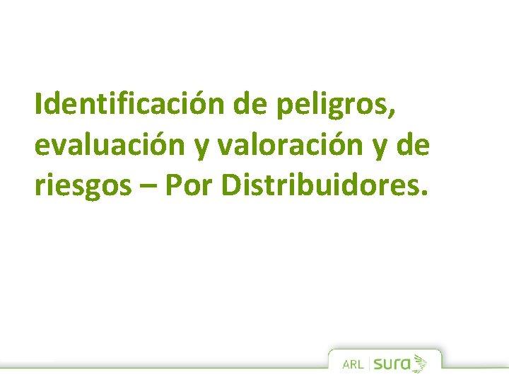Identificación de peligros, evaluación y valoración y de riesgos – Por Distribuidores.