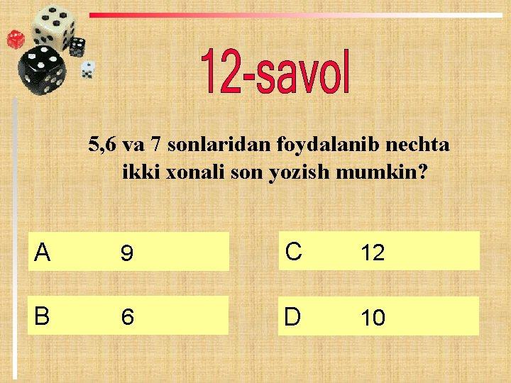 5, 6 va 7 sonlaridan foydalanib nechta ikki xonali son yozish mumkin? А 9