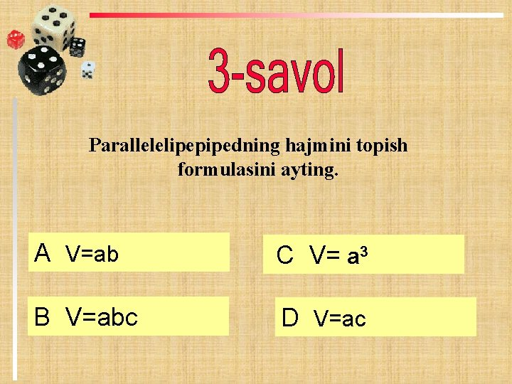 Parallelelipepipedning hajmini topish formulasini ayting. А V=ab C V= a 3 B V=abc D