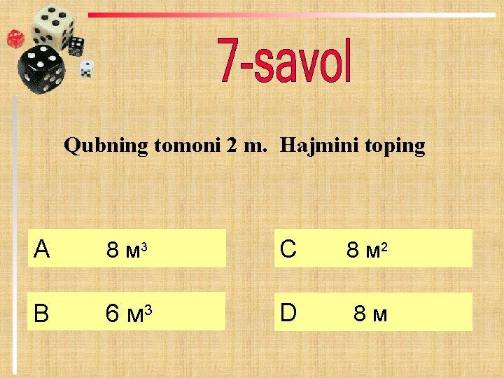 Qubning tomoni 2 m. Hajmini toping А 8 м 3 C 8 м 2