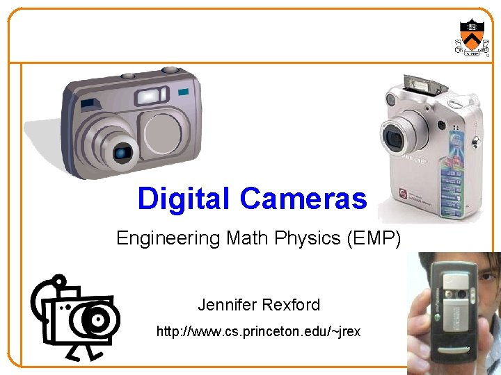 Digital Cameras Engineering Math Physics (EMP) Jennifer Rexford http: //www. cs. princeton. edu/~jrex 2