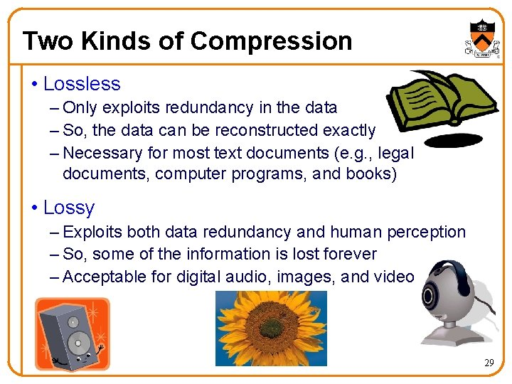 Two Kinds of Compression • Lossless – Only exploits redundancy in the data –