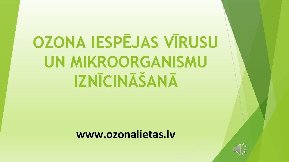 OZONA IESPĒJAS VĪRUSU UN MIKROORGANISMU IZNĪCINĀŠANĀ www. ozonalietas. lv