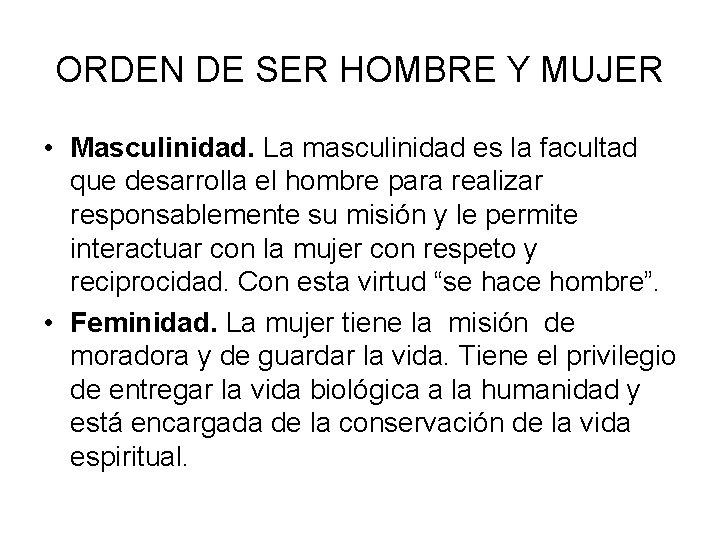 ORDEN DE SER HOMBRE Y MUJER • Masculinidad. La masculinidad es la facultad que