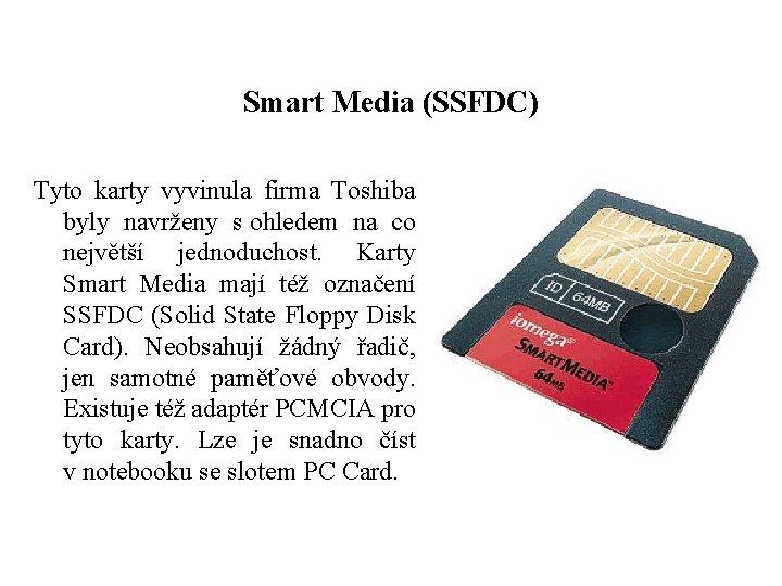 Smart Media (SSFDC) Tyto karty vyvinula firma Toshiba byly navrženy s ohledem na co