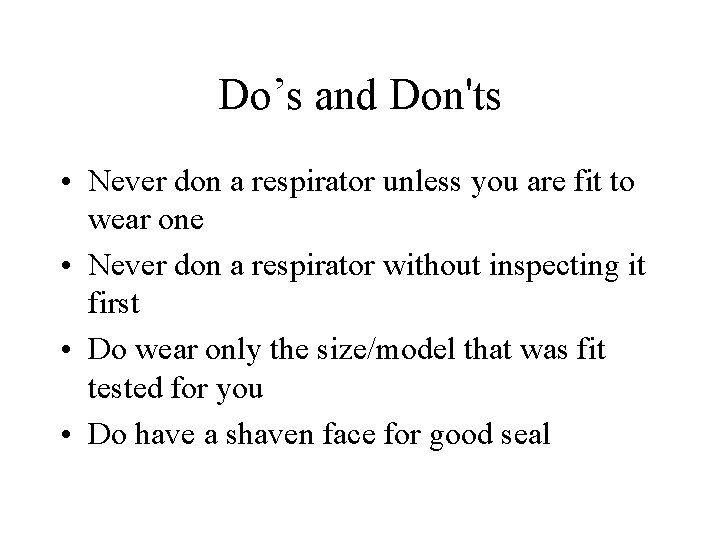 Do's and Don'ts • Never don a respirator unless you are fit to wear