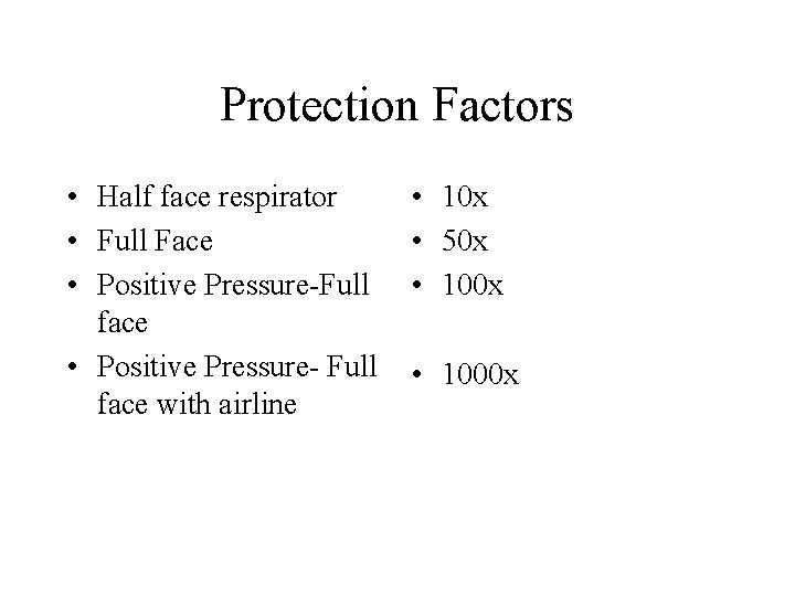 Protection Factors • Half face respirator • Full Face • Positive Pressure-Full face •