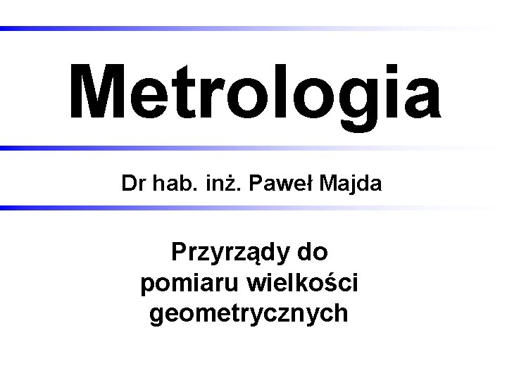 Metrologia Dr hab. inż. Paweł Majda Przyrządy do pomiaru wielkości geometrycznych 2020 -12 -01