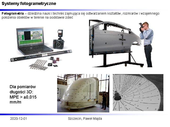 Systemy fotogrametryczne Fotogrametria – dziedzina nauki i techniki zajmująca się odtwarzaniem kształtów, rozmiarów i