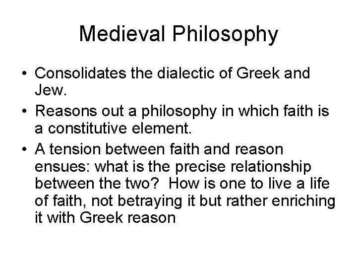 Medieval Philosophy • Consolidates the dialectic of Greek and Jew. • Reasons out a