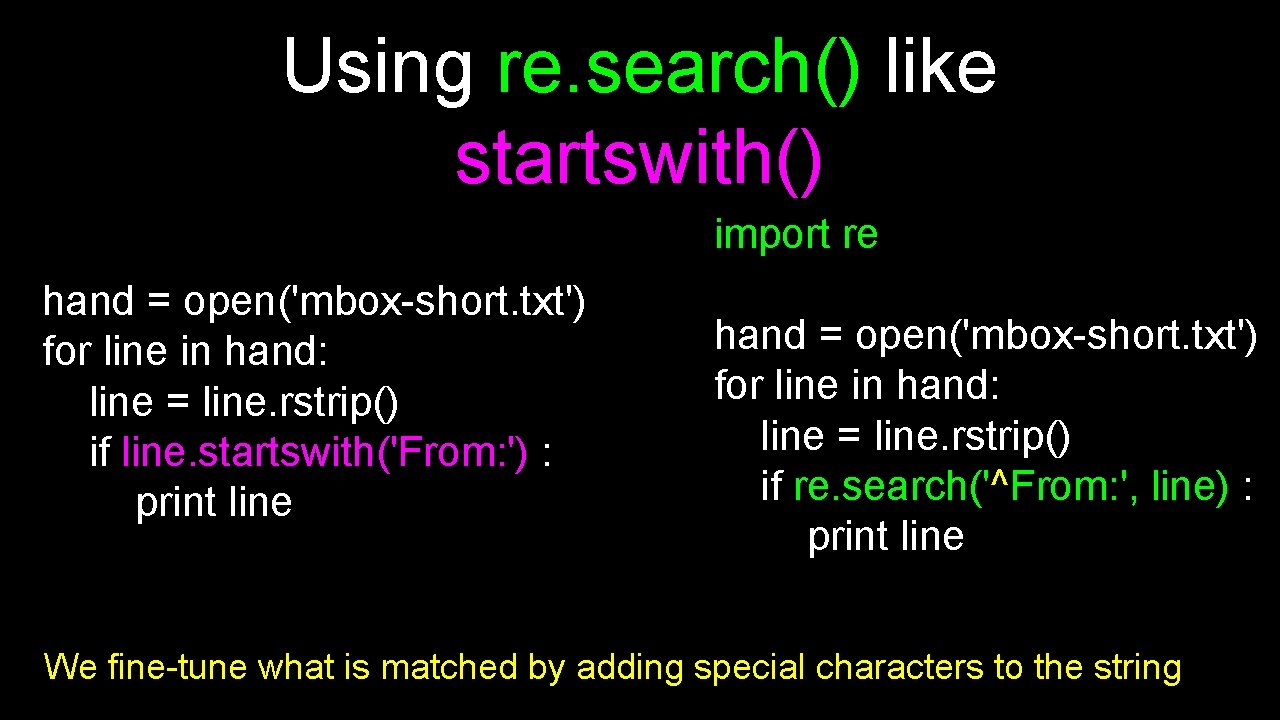 Using re. search() like startswith() import re hand = open('mbox-short. txt') for line in