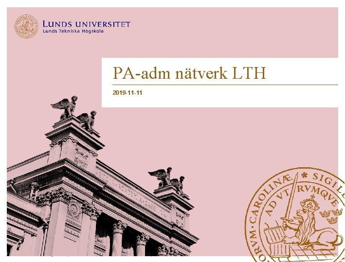 PA-adm nätverk LTH 2019 -11 -11 Lunds Tekniska Högskola   Xxxxxxxxx   Xxxxxxxx  
