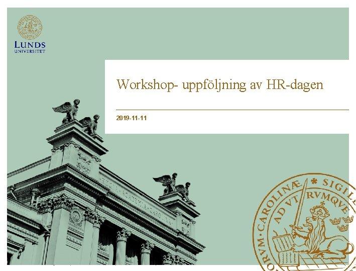 Workshop- uppföljning av HR-dagen 2019 -11 -11 Lunds Tekniska Högskola   Xxxxxxxxx   Xxxxxxxx