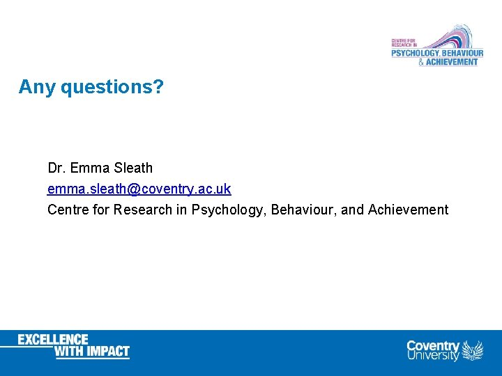 Any questions? Dr. Emma Sleath emma. sleath@coventry. ac. uk Centre for Research in Psychology,