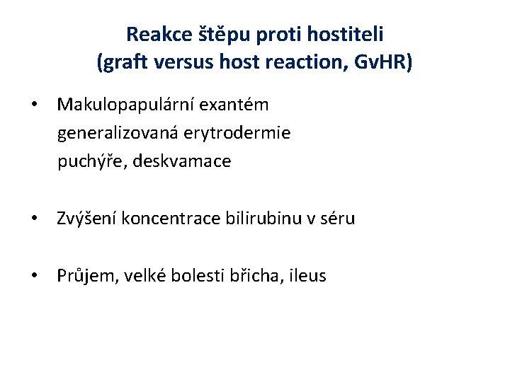 Reakce štěpu proti hostiteli (graft versus host reaction, Gv. HR) • Makulopapulární exantém generalizovaná